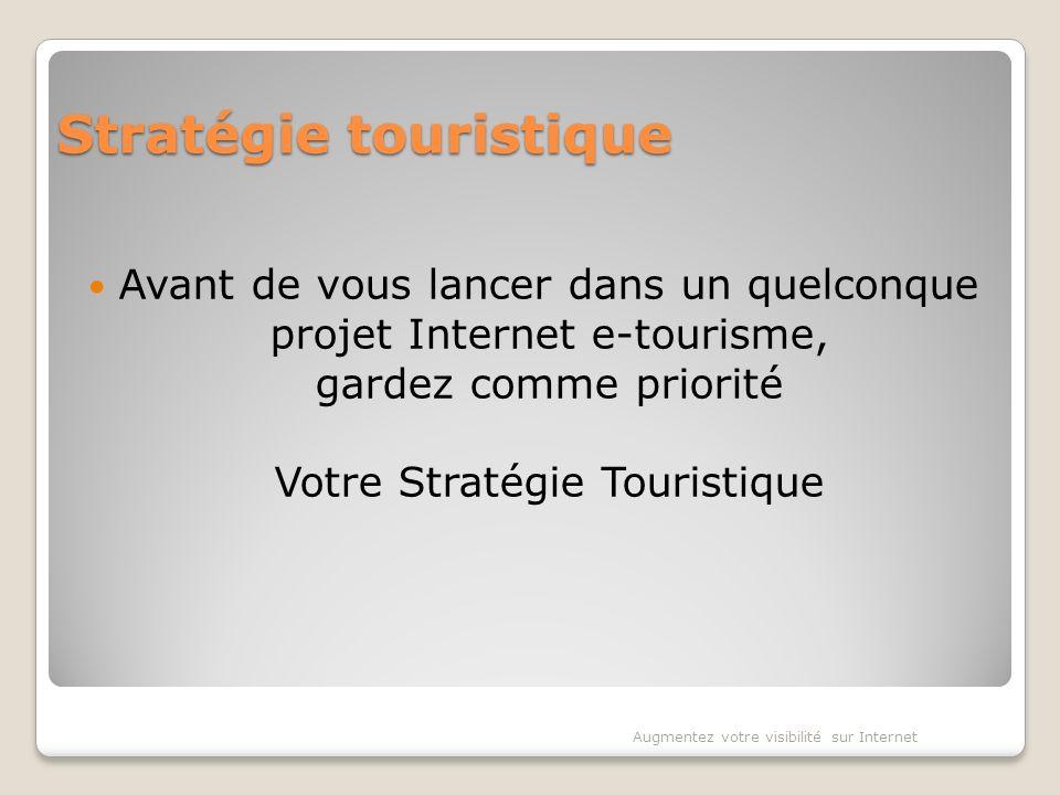 Stratégie touristique Avant de vous lancer dans un quelconque projet Internet e-tourisme, gardez comme priorité Votre Stratégie Touristique Augmentez votre visibilité sur Internet