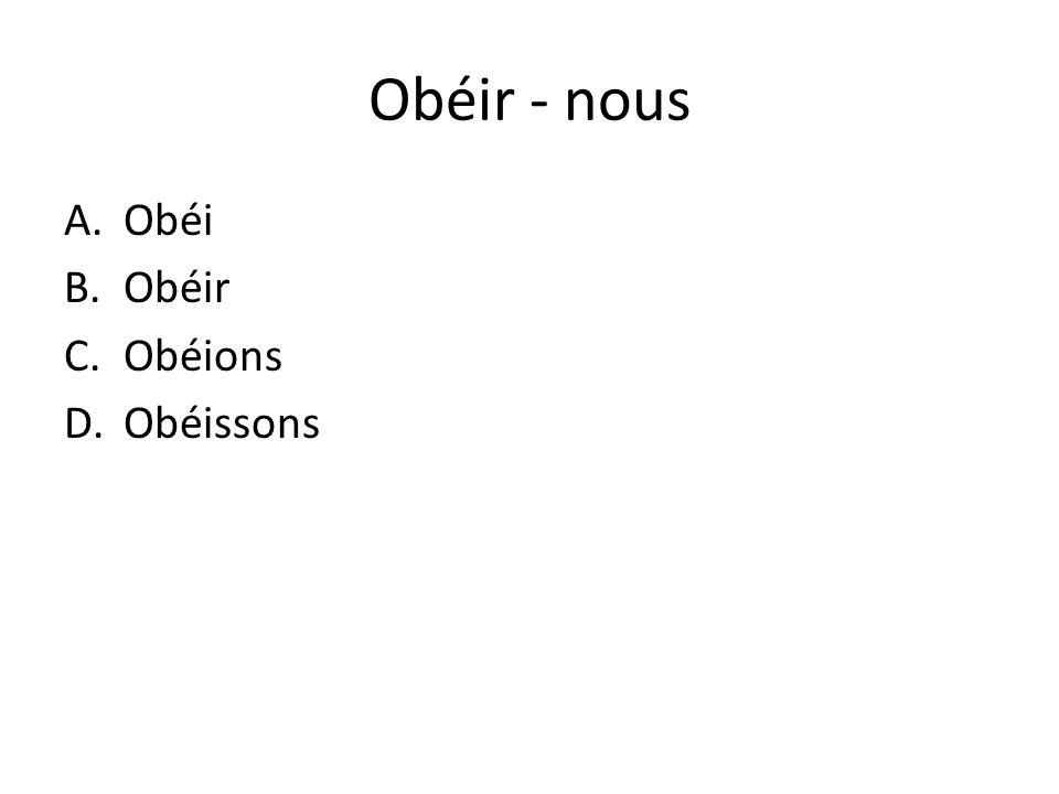 Obéir - nous A.Obéi B.Obéir C.Obéions D.Obéissons