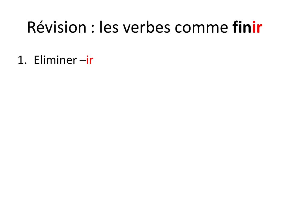 Révision : les verbes comme finir 1.Eliminer –ir 2.Ajoutez la bonne terminaison : JeisNousissons TuisVousissez IlitIlsissent ElleElles On