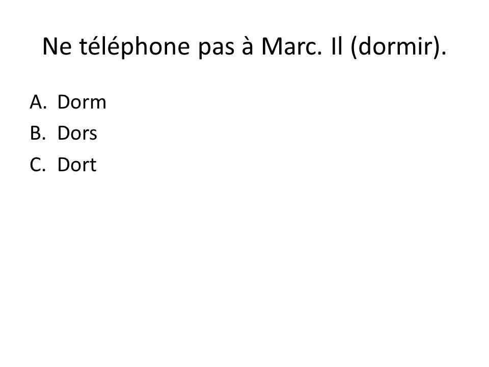 Ne téléphone pas à Marc. Il (dormir). A.Dorm B.Dors C.Dort