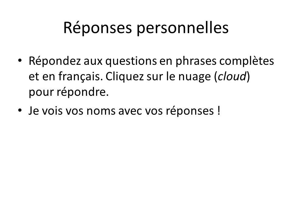 Réponses personnelles Répondez aux questions en phrases complètes et en français. Cliquez sur le nuage (cloud) pour répondre. Je vois vos noms avec vo