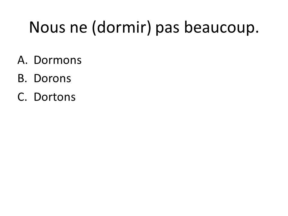Nous ne (dormir) pas beaucoup. A.Dormons B.Dorons C.Dortons