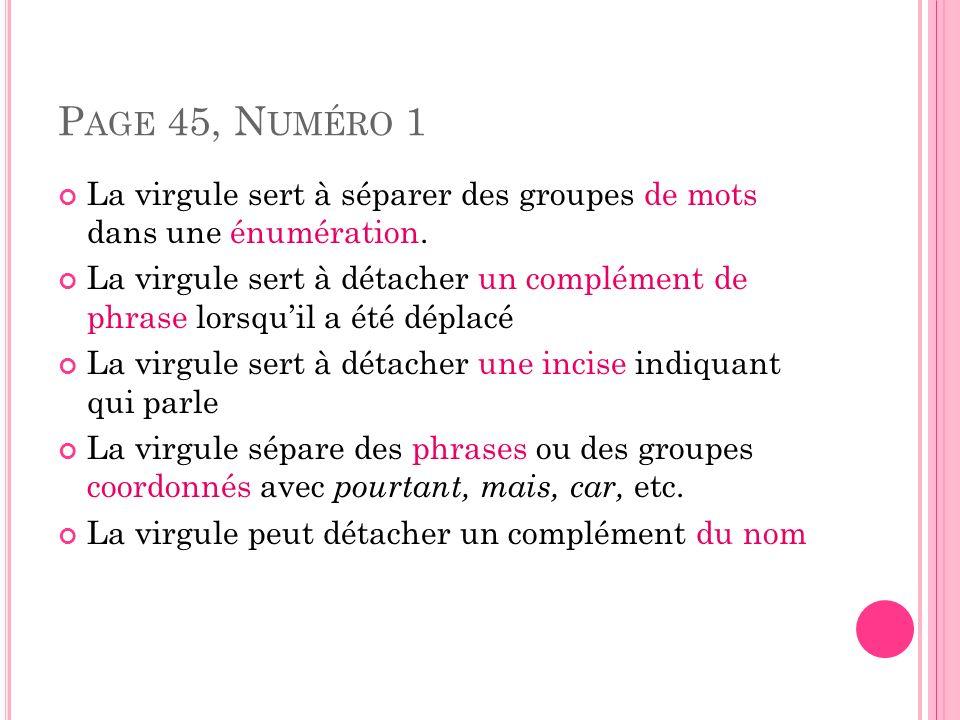 P AGE 45, N UMÉRO 1 La virgule sert à séparer des groupes de mots dans une énumération. La virgule sert à détacher un complément de phrase lorsquil a
