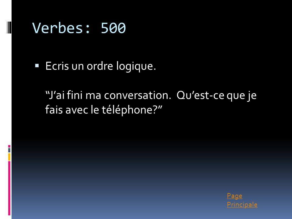 Page Principale Verbes: 500 Ecris un ordre logique. Jai fini ma conversation. Quest-ce que je fais avec le téléphone?