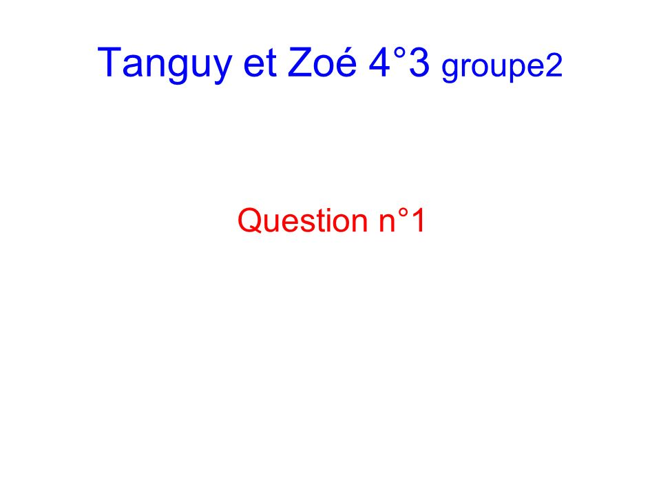 Tanguy et Zoé 4°3 groupe2 Question n°1