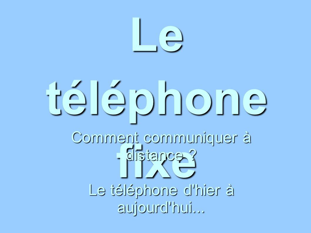 Le téléphone fixe Comment communiquer à distance ? Le téléphone d'hier à aujourd'hui...