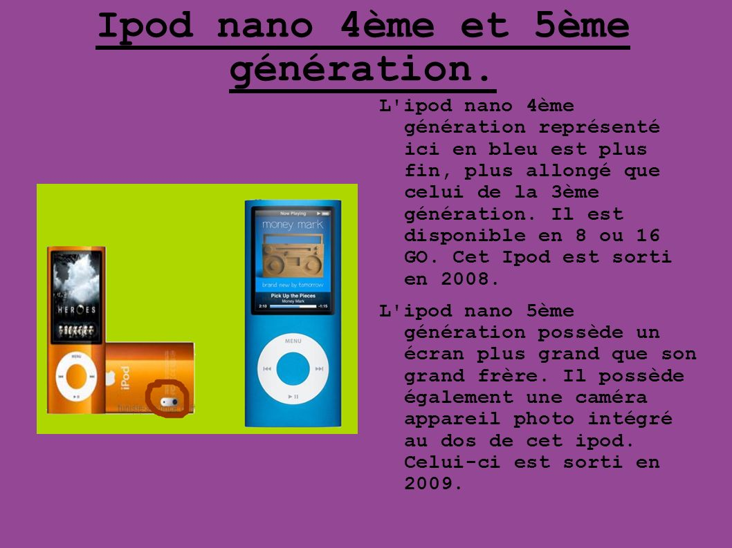 Ipod nano 4ème et 5ème génération. L'ipod nano 4ème génération représenté ici en bleu est plus fin, plus allongé que celui de la 3ème génération. Il e