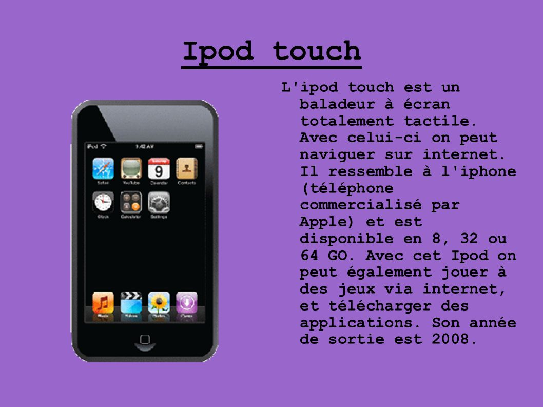 Ipod touch L'ipod touch est un baladeur à écran totalement tactile. Avec celui-ci on peut naviguer sur internet. Il ressemble à l'iphone (téléphone co