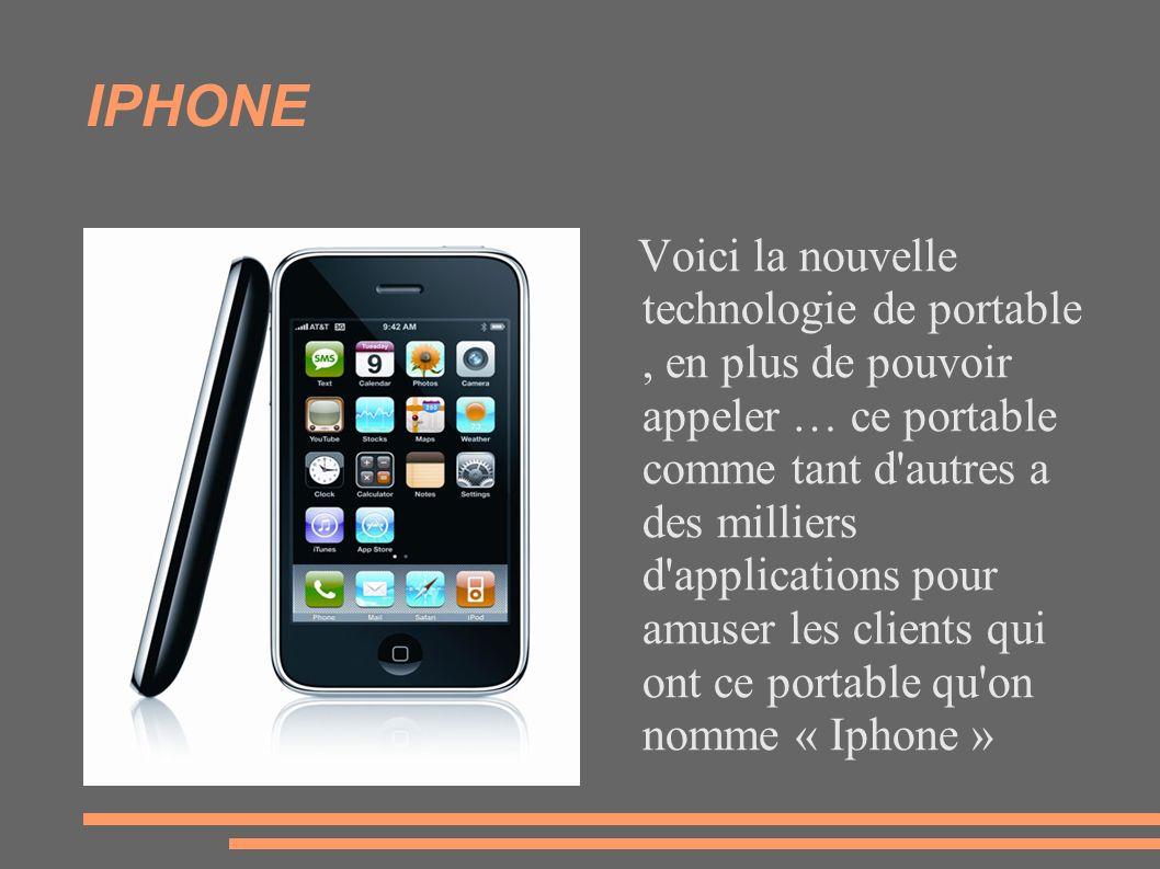 IPHONE Voici la nouvelle technologie de portable, en plus de pouvoir appeler … ce portable comme tant d'autres a des milliers d'applications pour amus