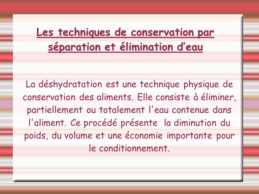 Les techniques de conservation par séparation et élimination deau La déshydratation est une technique physique de conservation des aliments. Elle cons