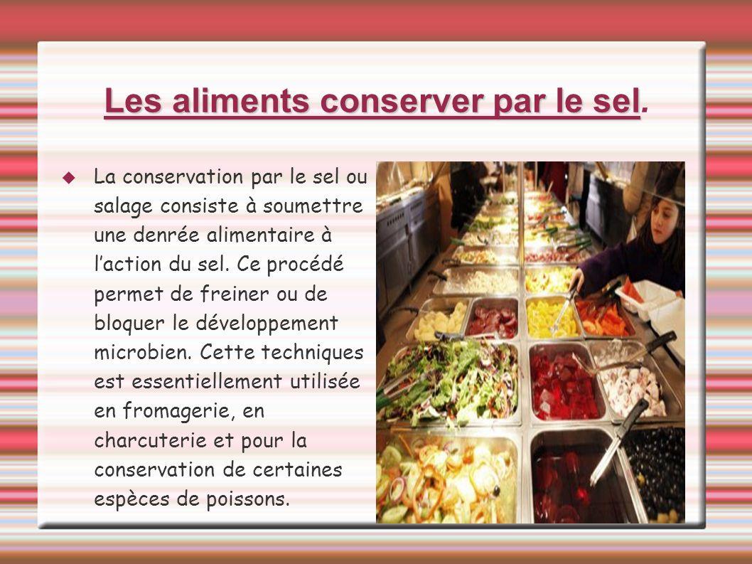 Les aliments conserver par le sel Les aliments conserver par le sel. La conservation par le sel ou salage consiste à soumettre une denrée alimentaire