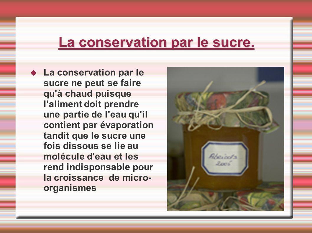 La conservation par le sucre. La conservation par le sucre ne peut se faire qu'à chaud puisque l'aliment doit prendre une partie de l'eau qu'il contie