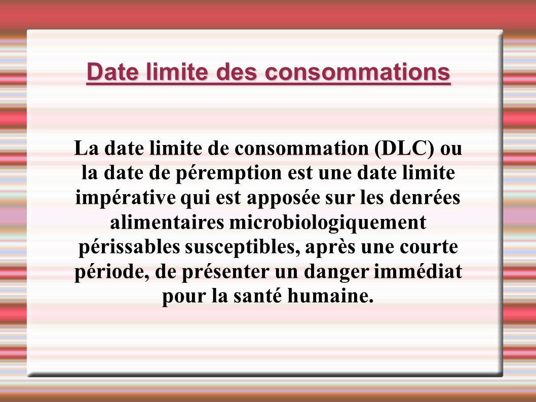 Date limite des consommations La date limite de consommation (DLC) ou la date de péremption est une date limite impérative qui est apposée sur les den