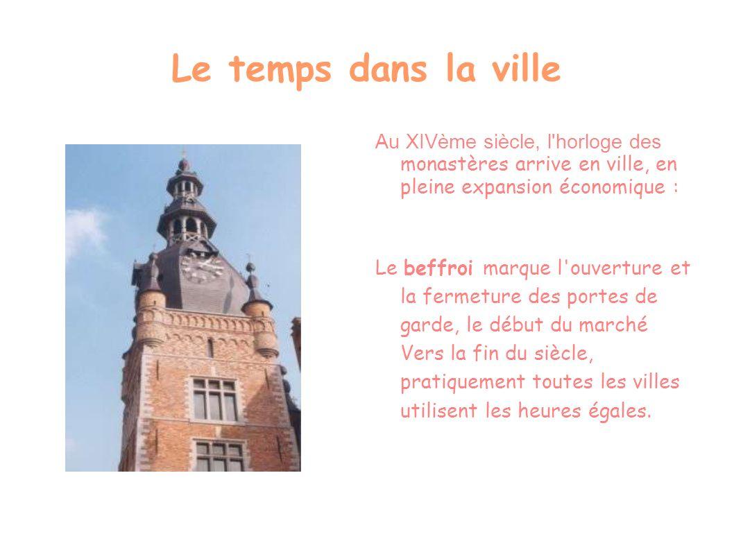 Le temps dans la ville Au XIVème siècle, l'horloge des monastères arrive en ville, en pleine expansion économique : Le beffroi marque l'ouverture et l