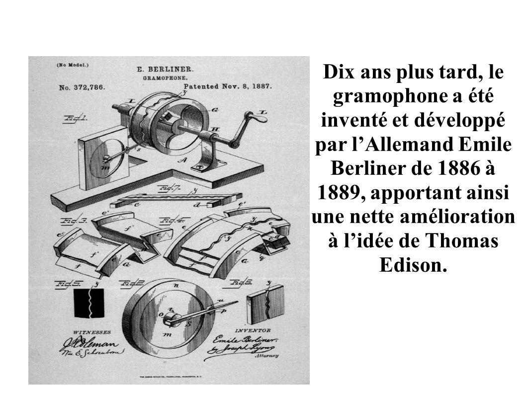 Le Gramophone Dix ans plus tard, le gramophone a été inventé et développé par lAllemand Emile Berliner de 1886 à 1889, apportant ainsi une nette amél