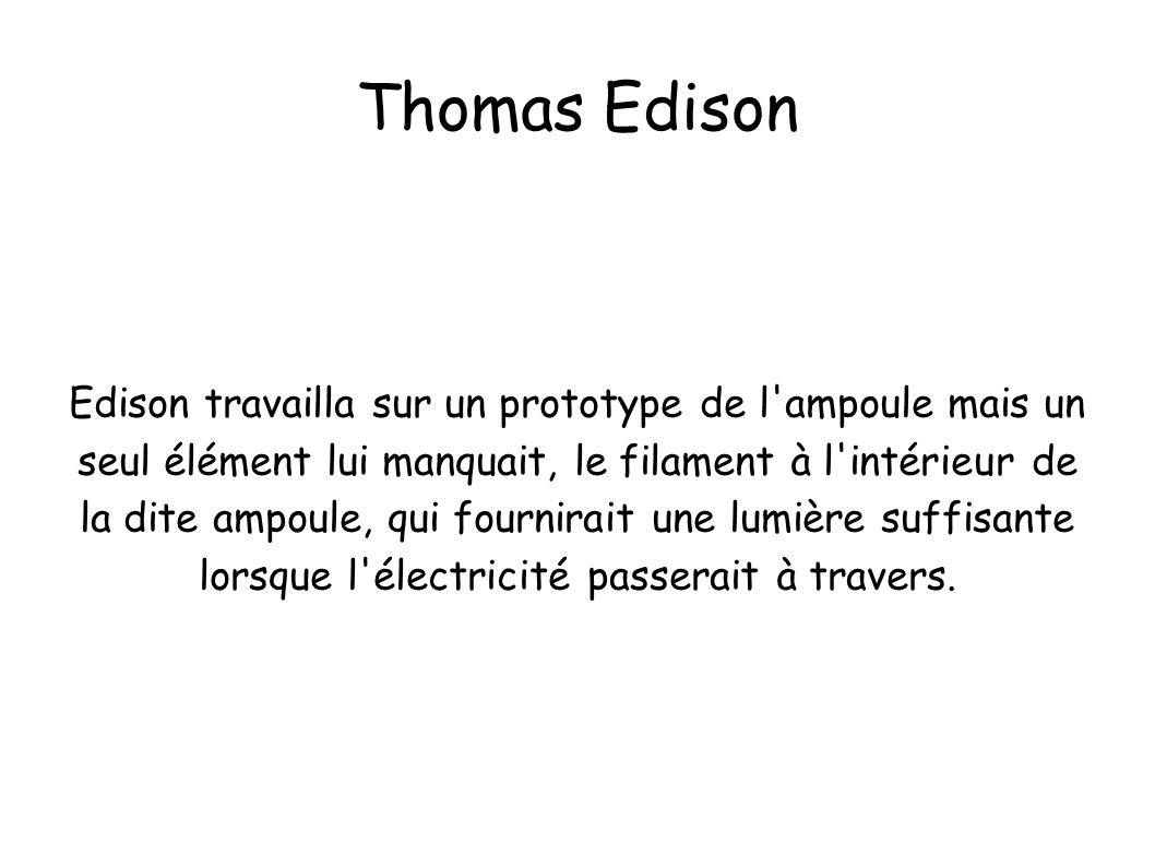 Thomas Edison Edison travailla sur un prototype de l'ampoule mais un seul élément lui manquait, le filament à l'intérieur de la dite ampoule, qui four