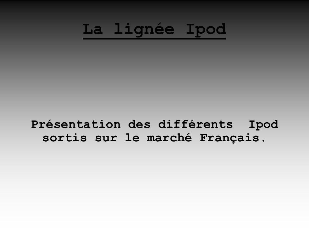 La lignée Ipod Présentation des différents Ipod sortis sur le marché Français.