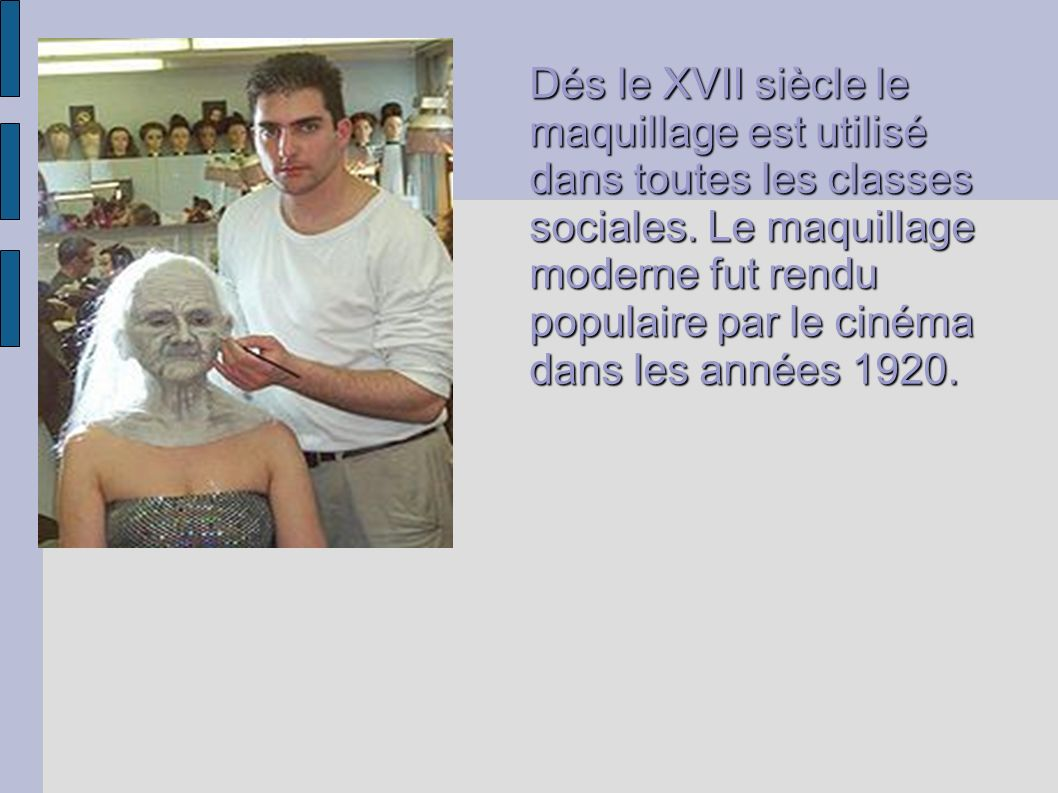 Dés le XVII siècle le maquillage est utilisé dans toutes les classes sociales. Le maquillage moderne fut rendu populaire par le cinéma dans les années