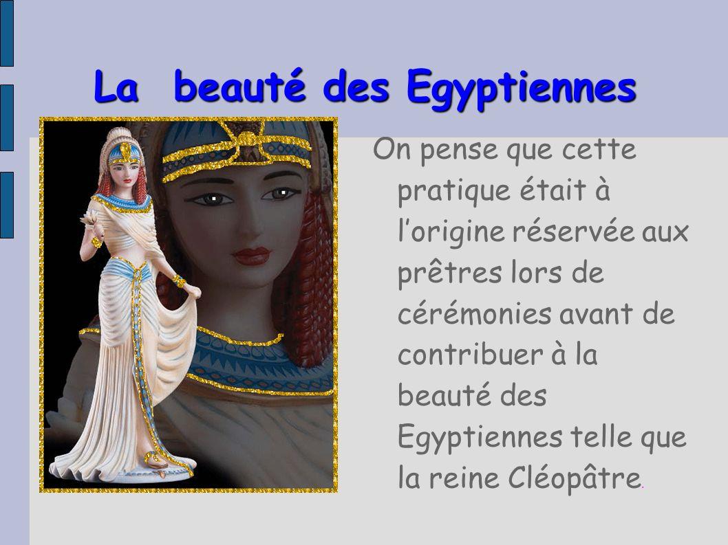 La beauté des Egyptiennes On pense que cette pratique était à lorigine réservée aux prêtres lors de cérémonies avant de contribuer à la beauté des Egy