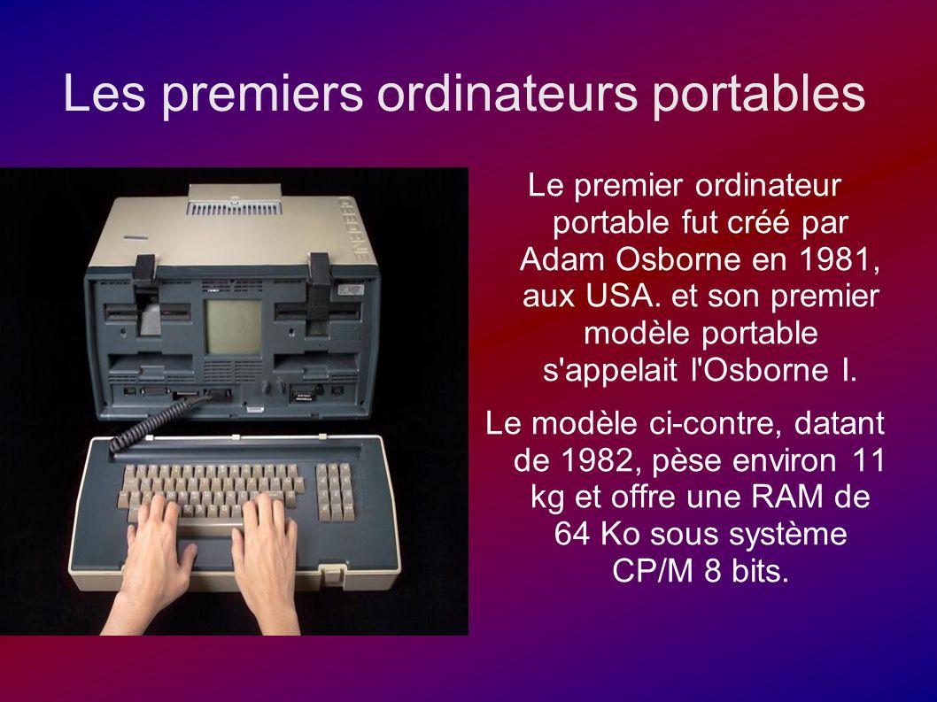 Les premiers ordinateurs portables Le premier ordinateur portable fut créé par Adam Osborne en 1981, aux USA. et son premier modèle portable s'appelai