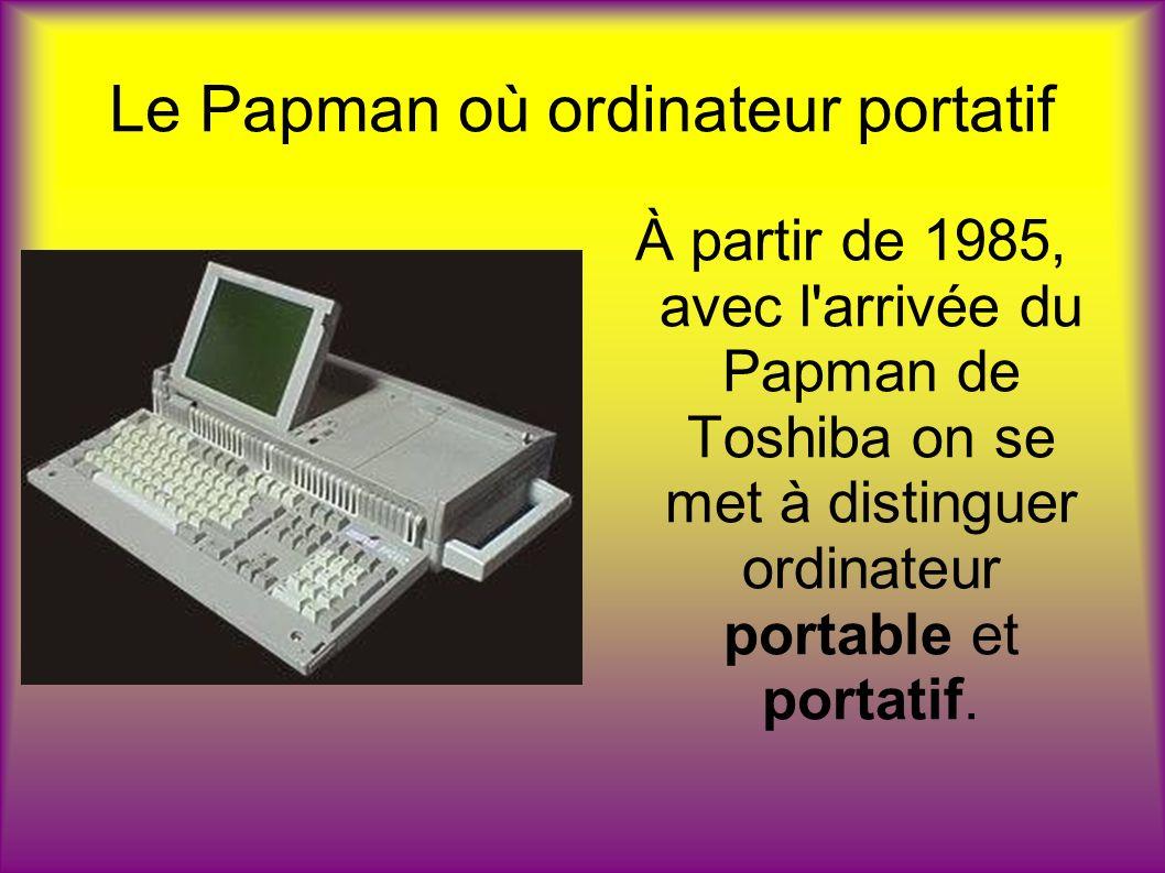 Le Papman où ordinateur portatif À partir de 1985, avec l'arrivée du Papman de Toshiba on se met à distinguer ordinateur portable et portatif.