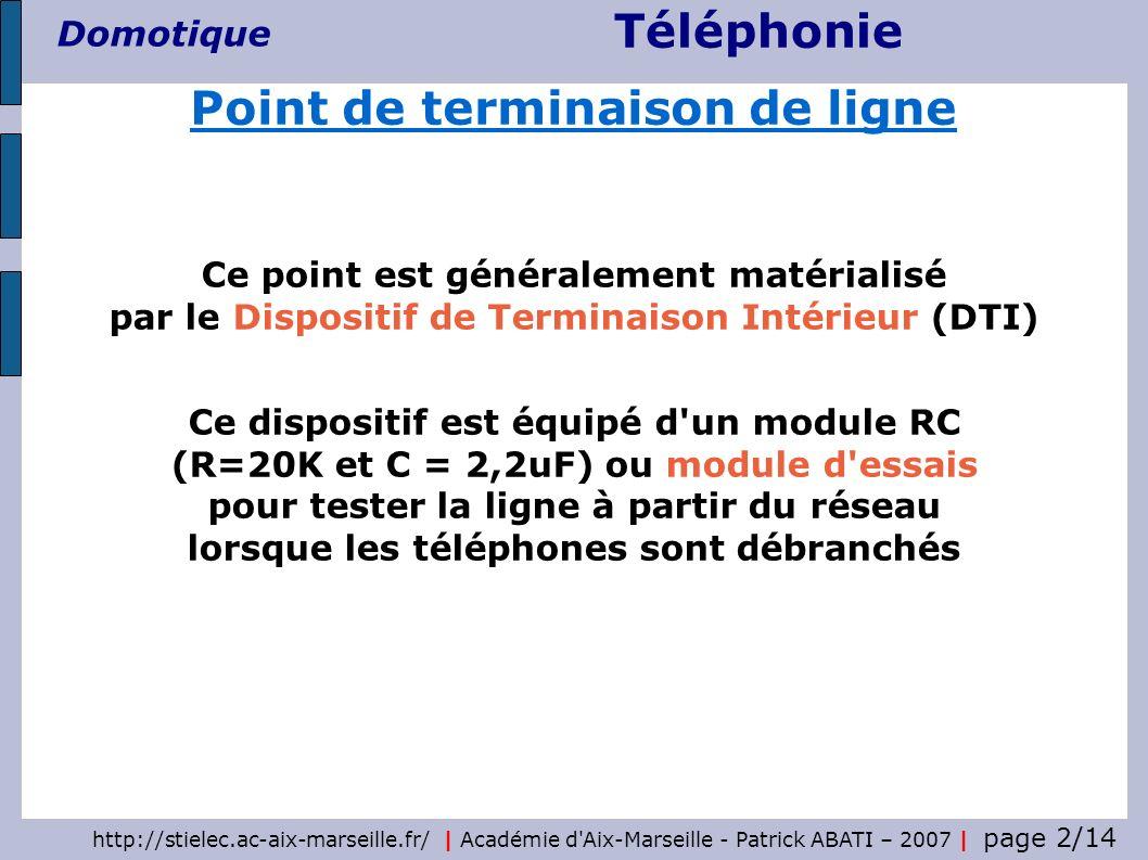 Téléphonie Domotique http://stielec.ac-aix-marseille.fr/ | Académie d Aix-Marseille - Patrick ABATI – 2007 | page 3/14 Il peut aussi comporter un module de protection contre les surtensions L enfichage d une prise en T permet le test de la boucle locale en isolant le câblage client En fonctionnement normal aucun équipement n est enfiché sur le DTI Point de terminaison de ligne