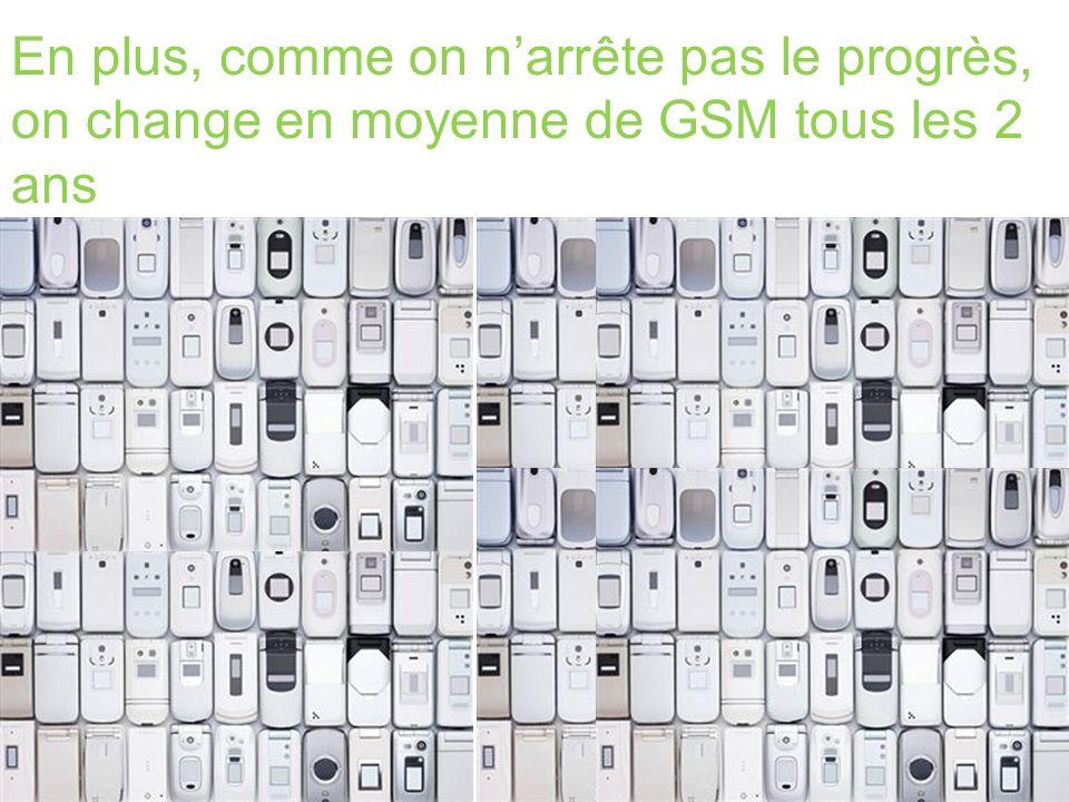En plus, comme on narrête pas le progrès, on change en moyenne de GSM tous les 2 ans