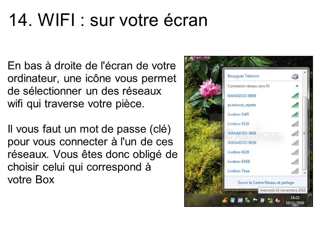 14. WIFI : sur votre écran En bas à droite de l'écran de votre ordinateur, une icône vous permet de sélectionner un des réseaux wifi qui traverse votr
