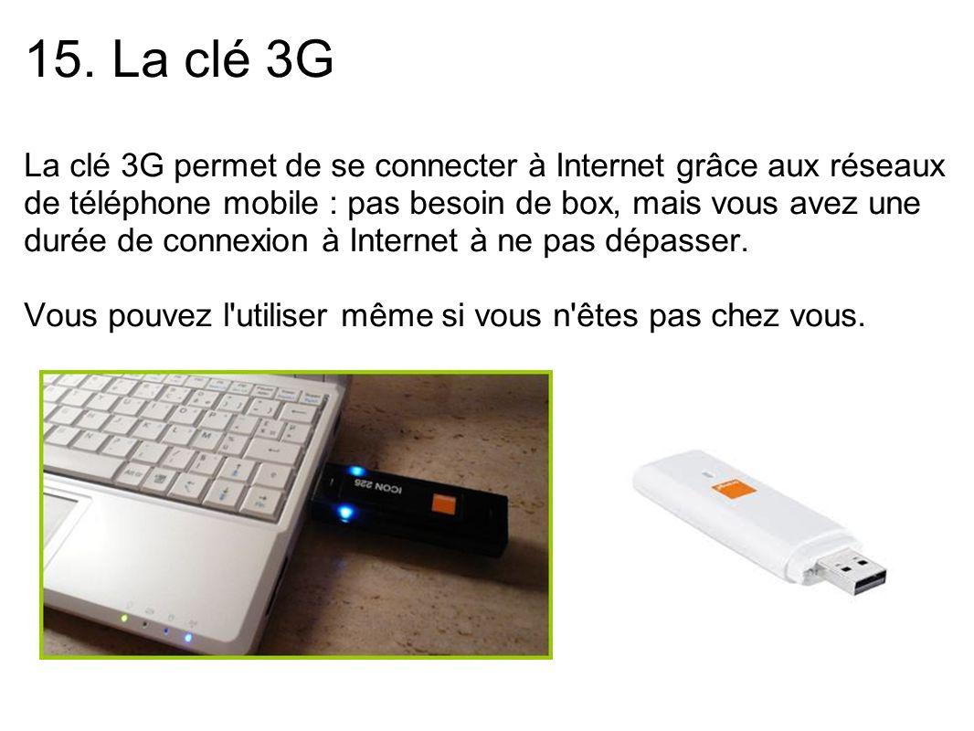 15. La clé 3G La clé 3G permet de se connecter à Internet grâce aux réseaux de téléphone mobile : pas besoin de box, mais vous avez une durée de conne