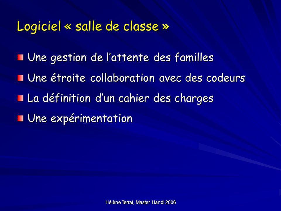 Hélène Terrat, Master Handi 2006 Logiciel « salle de classe » Une gestion de lattente des familles Une étroite collaboration avec des codeurs La défin