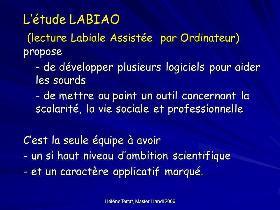 Hélène Terrat, Master Handi 2006 Les produits LABIAO Logiciel « pour apprendre la lecture labiale et le LPC » Logiciel « salle de classe » Logiciel « au téléphone » Logiciel « en réunion » + quelques contenus audiovisuels labialisés