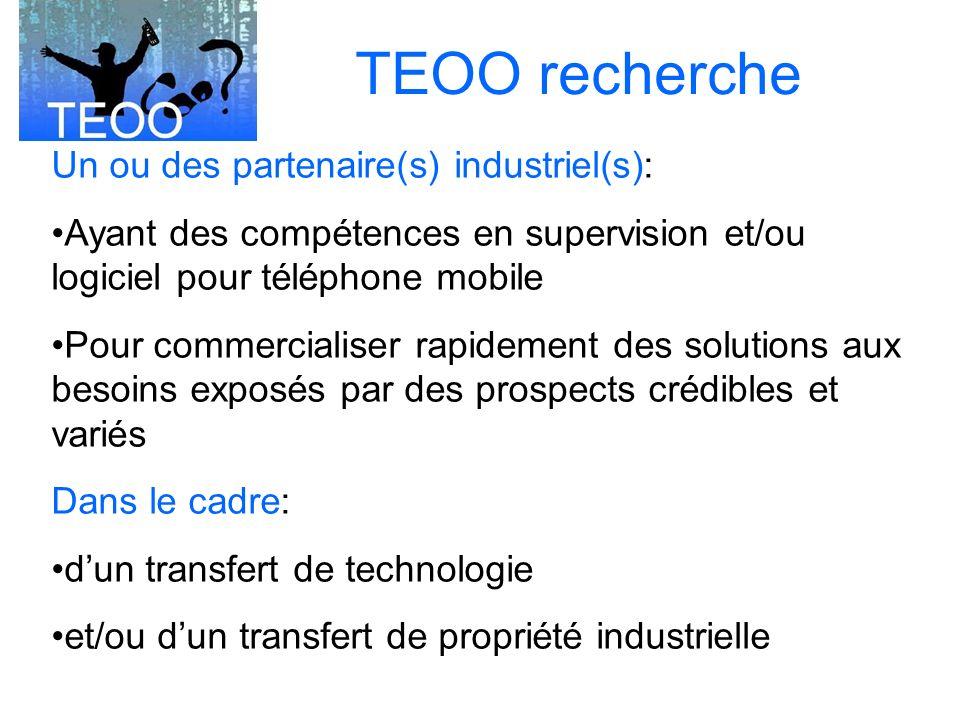 TEOO recherche Un ou des partenaire(s) industriel(s): Ayant des compétences en supervision et/ou logiciel pour téléphone mobile Pour commercialiser rapidement des solutions aux besoins exposés par des prospects crédibles et variés Dans le cadre: dun transfert de technologie et/ou dun transfert de propriété industrielle
