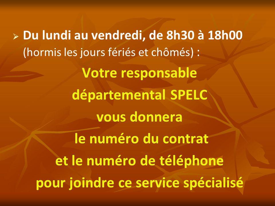 Du lundi au vendredi, de 8h30 à 18h00 (hormis les jours fériés et chômés) : Votre responsable départemental SPELC vous donnera le numéro du contrat et