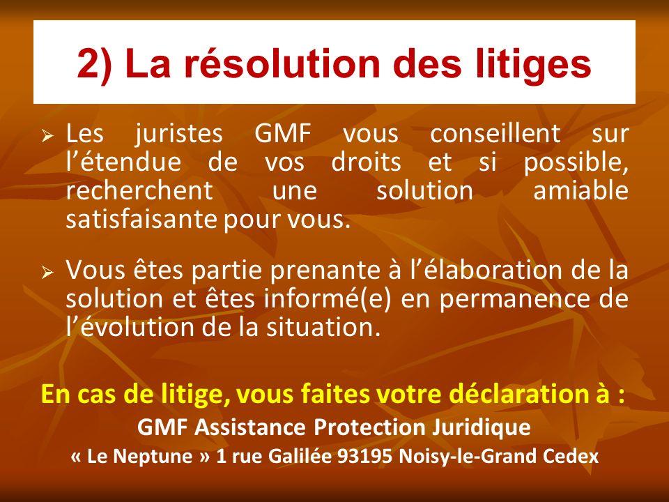2) La résolution des litiges Les juristes GMF vous conseillent sur létendue de vos droits et si possible, recherchent une solution amiable satisfaisan