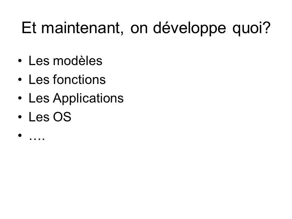Et maintenant, on développe quoi Les modèles Les fonctions Les Applications Les OS ….