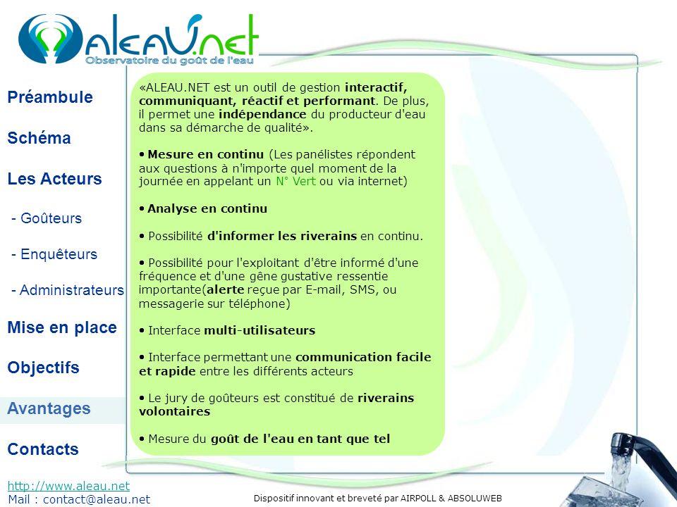 Dispositif innovant et breveté par AIRPOLL & ABSOLUWEB Préambule Schéma Les Acteurs - Goûteurs - Enquêteurs - Administrateurs Mise en place Objectifs Avantages Contacts http://www.aleau.net Mail : contact@aleau.net «ALEAU.NET est un outil de gestion interactif, communiquant, réactif et performant.