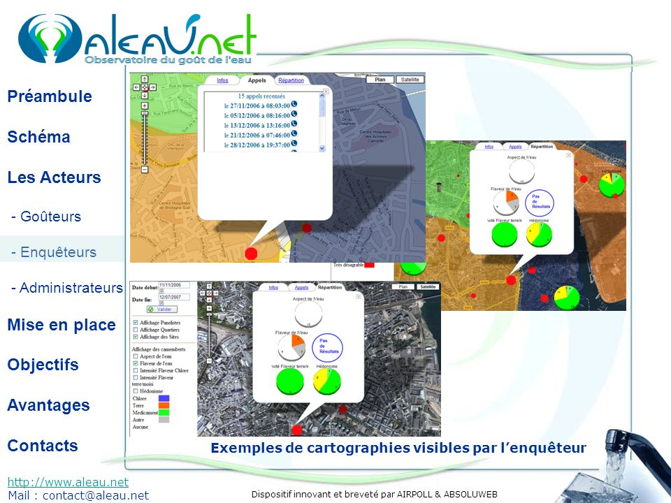 Dispositif innovant et breveté par AIRPOLL & ABSOLUWEB Préambule Schéma Les Acteurs - Goûteurs - Enquêteurs - Administrateurs Mise en place Objectifs Avantages Contacts http://www.aleau.net Mail : contact@aleau.net Exemples de cartographies visibles par lenquêteur