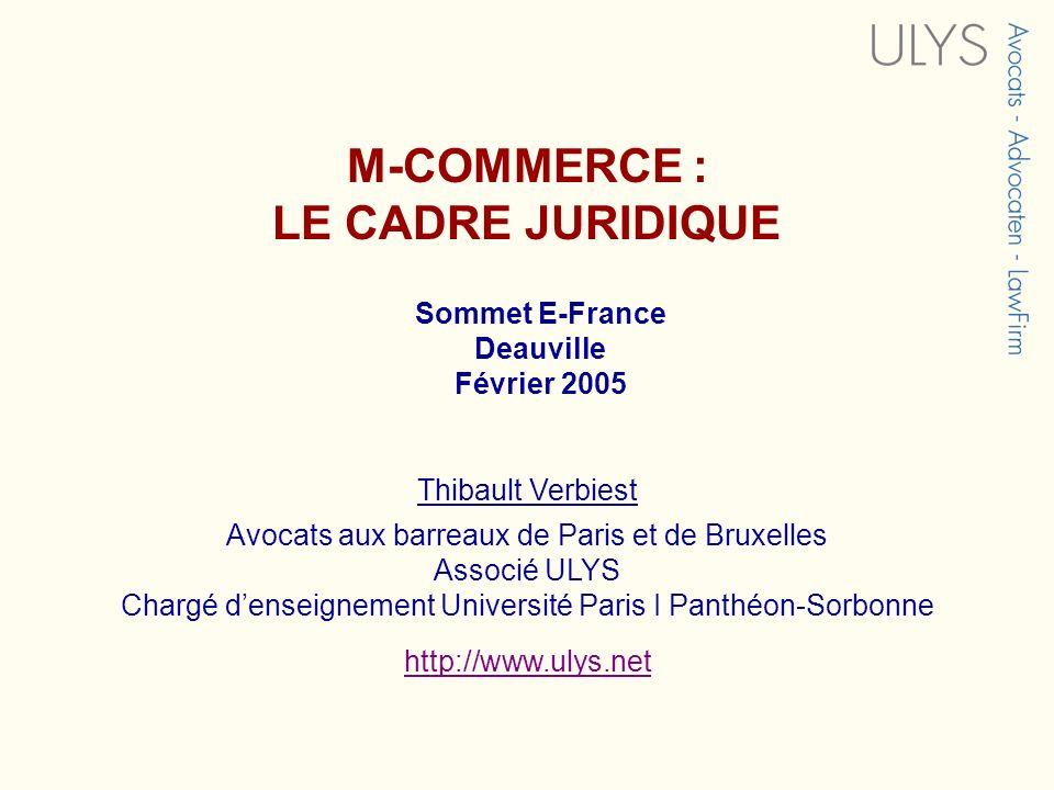 M-COMMERCE : LE CADRE JURIDIQUE Sommet E-France Deauville Février 2005 Thibault Verbiest Avocats aux barreaux de Paris et de Bruxelles Associé ULYS Ch
