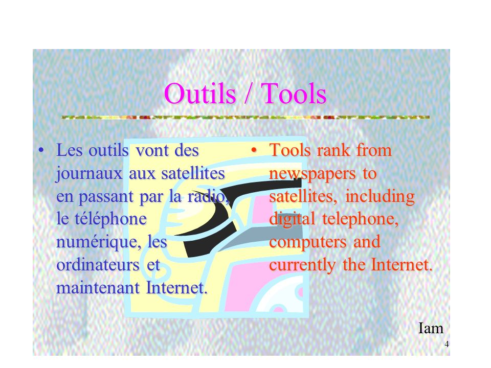 Iam 4 Outils / Tools Les outils vont des journaux aux satellites en passant par la radio, le téléphone numérique, les ordinateurs et maintenant Internet.Les outils vont des journaux aux satellites en passant par la radio, le téléphone numérique, les ordinateurs et maintenant Internet.