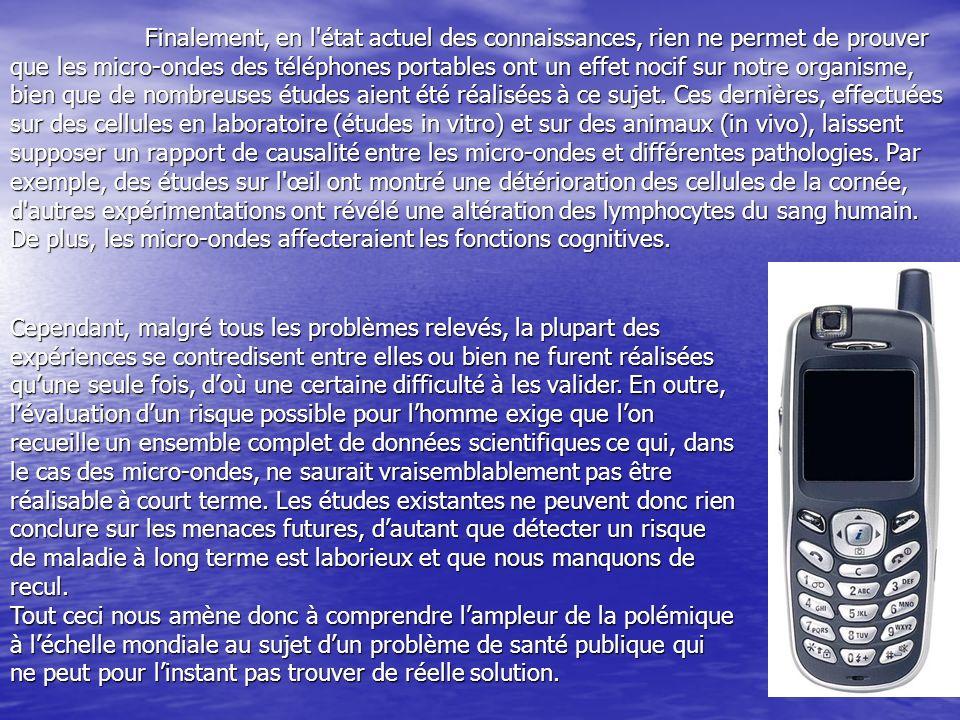 Finalement, en l état actuel des connaissances, rien ne permet de prouver que les micro-ondes des téléphones portables ont un effet nocif sur notre organisme, bien que de nombreuses études aient été réalisées à ce sujet.