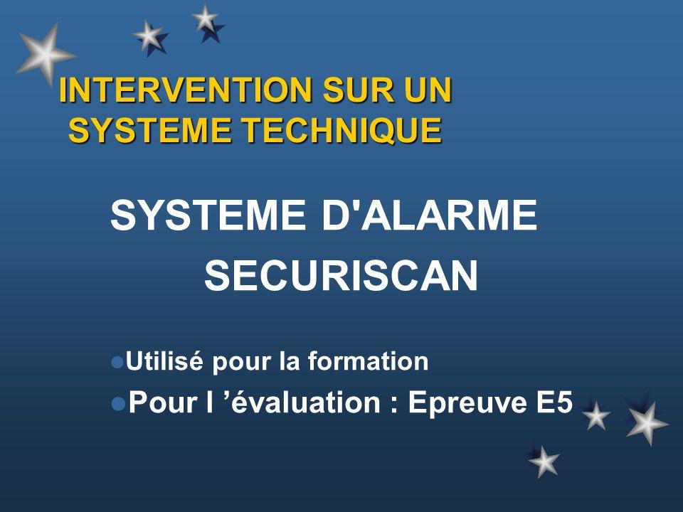 INTERVENTION SUR UN SYSTEME TECHNIQUE SYSTEME D'ALARME SECURISCAN Utilisé pour la formation Pour l évaluation : Epreuve E5