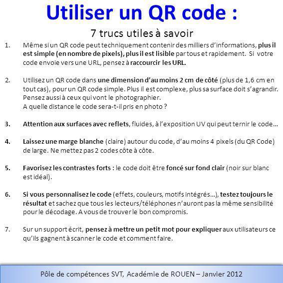 Utiliser un QR code : 7 trucs utiles à savoir 1.Même si un QR code peut techniquement contenir des milliers dinformations, plus il est simple (en nombre de pixels), plus il est lisible par tous et rapidement.