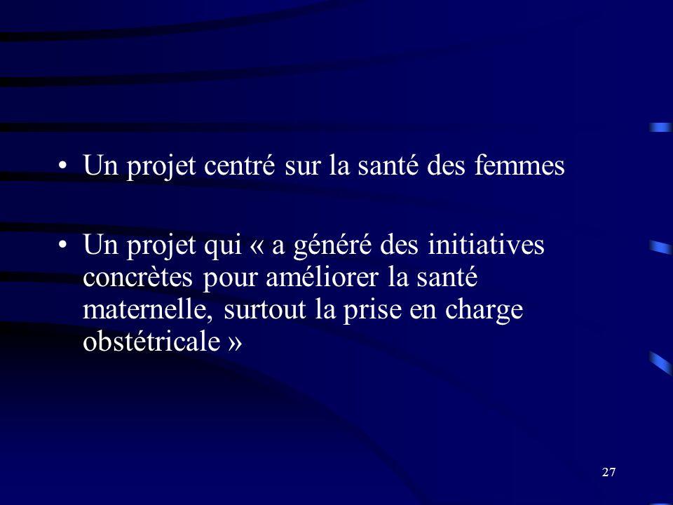 27 Un projet centré sur la santé des femmes Un projet qui « a généré des initiatives concrètes pour améliorer la santé maternelle, surtout la prise en charge obstétricale »