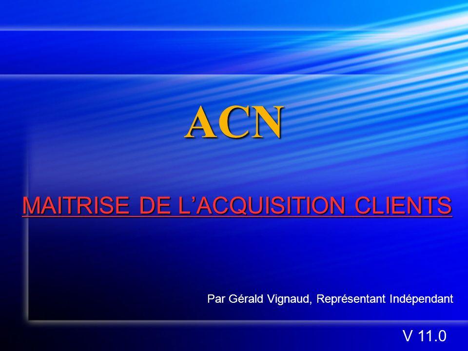 ACN MAITRISE DE LACQUISITION CLIENTS MAITRISE DE LACQUISITION CLIENTS Par Gérald Vignaud, Représentant Indépendant V 11.0