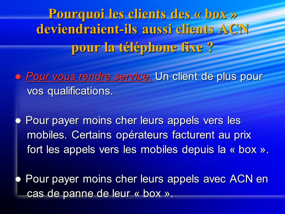 Pourquoi les clients des « box » deviendraient-ils aussi clients ACN pour la téléphone fixe ? Pour vous rendre service. Un client de plus pour Pour vo