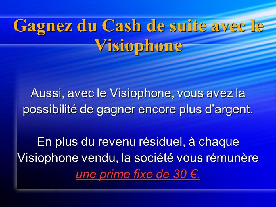 Gagnez du Cash de suite avec le Visiophone Aussi, avec le Visiophone, vous avez la possibilité de gagner encore plus dargent. En plus du revenu résidu