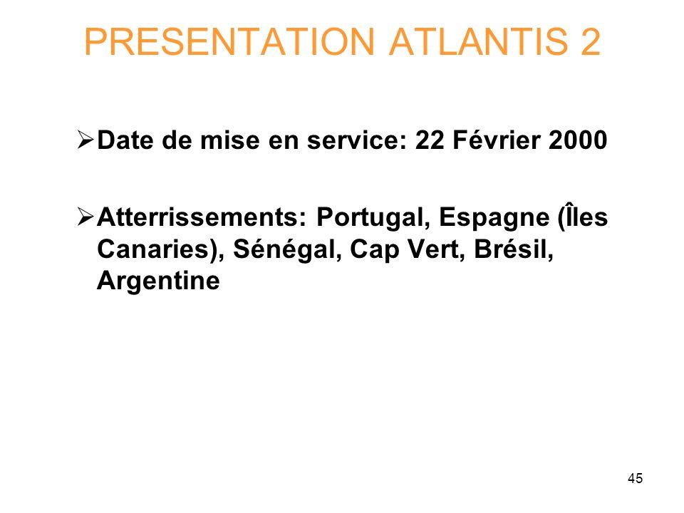 45 PRESENTATION ATLANTIS 2 Date de mise en service: 22 Février 2000 Atterrissements: Portugal, Espagne (Îles Canaries), Sénégal, Cap Vert, Brésil, Arg