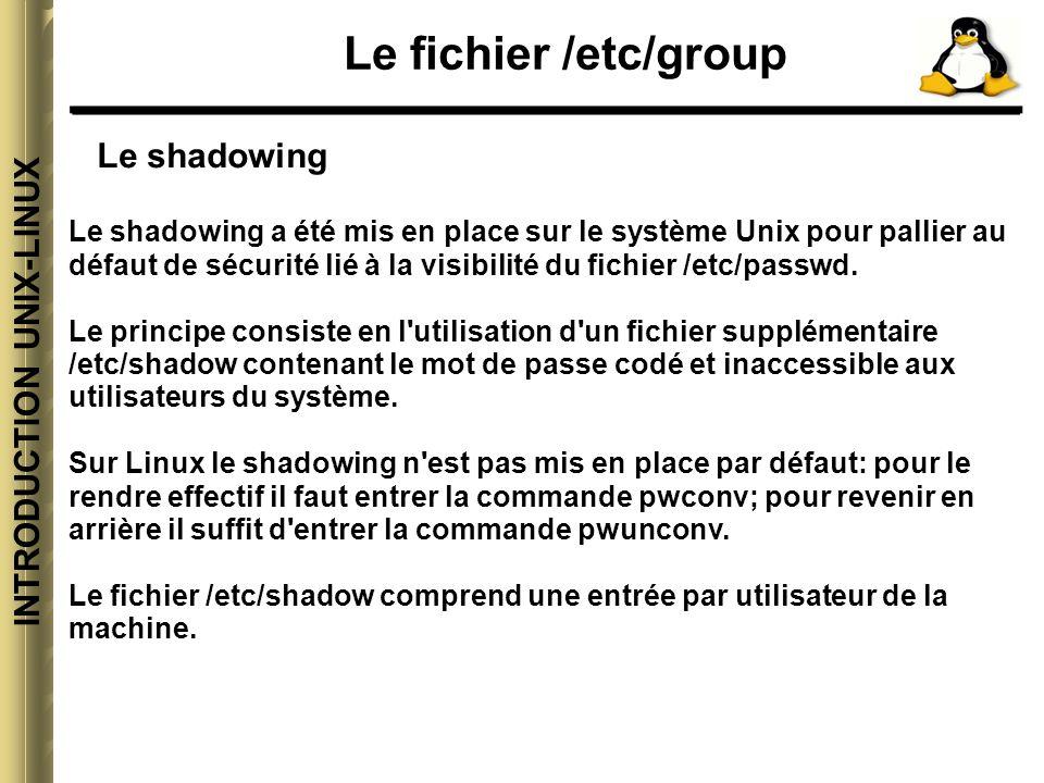 INTRODUCTION UNIX-LINUX Le fichier /etc/group Le shadowing Le shadowing a été mis en place sur le système Unix pour pallier au défaut de sécurité lié à la visibilité du fichier /etc/passwd.