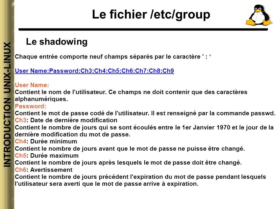 INTRODUCTION UNIX-LINUX Le fichier /etc/group Le shadowing Chaque entrée comporte neuf champs séparés par le caractère : User Name:Password:Ch3:Ch4:Ch5:Ch6:Ch7:Ch8:Ch9 User Name: Contient le nom de l utilisateur.