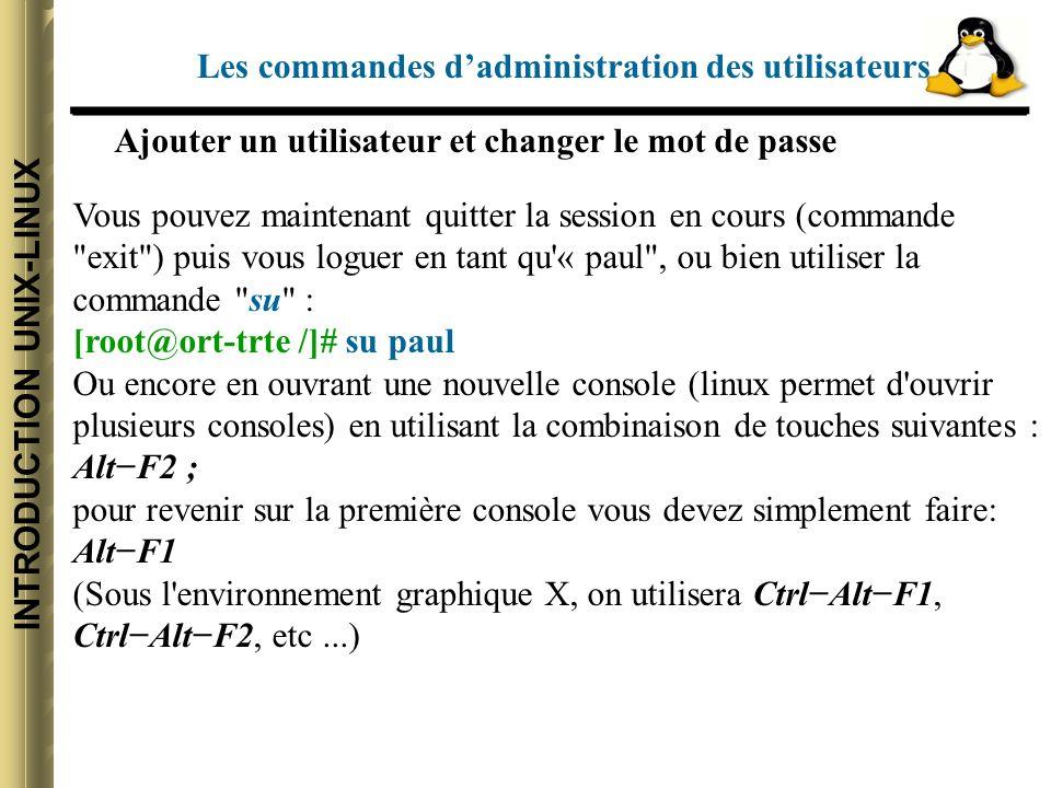 INTRODUCTION UNIX-LINUX Vous pouvez maintenant quitter la session en cours (commande exit ) puis vous loguer en tant qu « paul , ou bien utiliser la commande su : [root@ort-trte /]# su paul Ou encore en ouvrant une nouvelle console (linux permet d ouvrir plusieurs consoles) en utilisant la combinaison de touches suivantes : AltF2 ; pour revenir sur la première console vous devez simplement faire: AltF1 (Sous l environnement graphique X, on utilisera CtrlAltF1, CtrlAltF2, etc...) Ajouter un utilisateur et changer le mot de passe Les commandes dadministration des utilisateurs
